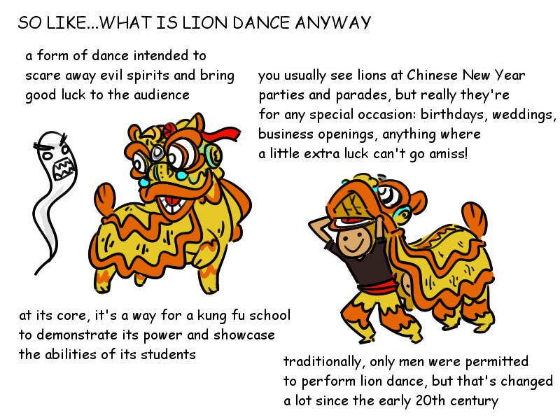 What is lion dance? Lion Dance is a form of dance in chinese culture intended to care away evil spirits and bring good luck to the audience. At its core, it's a way o a kung fu school to demonstrate its power and showcase the abilities of its students. You usually see lions at Chinese new year parties and parades, but really they are for any special occasion like birthday, wedding, business opening anything where a little extra luck can't go a miss! traditionally, only men were permitted to perform lion dance, but it has changed a lot since the early of 20th century