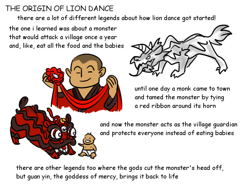 The origin of lion dance There are a lot of different legends about how lion dance got started! The one we learned was about a monster that would attack a village once a year and eat all the food and babies. Until one day a monk came to town and tamed the monster by tying a red ribbon around its horn and now the monster acts as the village guardian and protects everyone instead of eating babies. there are other legends too where the gods cut the monster's head off, but guan yin, the goddess of mercy, brings it back to life