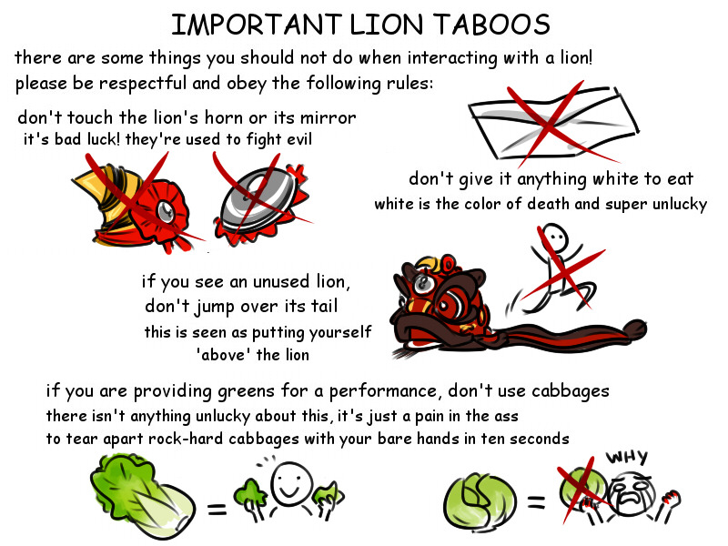 important lion dance taboos there are some things you should no do when interacting with a lion! Please be respectful and obey following rules: Do not touch the lion's horn or it's mirror, they are used to fight evil spirits. if you see an unused lion, don't jump over its tail.